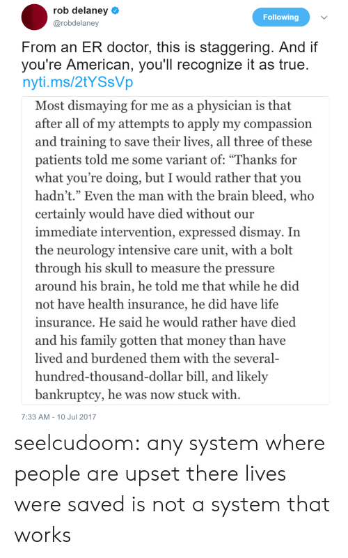 """Dollar Bill: rob delaney  @robdelaney  Following  From an ER doctor, this is staggering. And if  you're American, you'll recognize it as true  nyti.ms/2tYSsVp  Most dismaying for me as a physician is that  after all of my attempts to apply my compassion  and training to save their lives, all three of these  patients told me some variant of: """"Thanks for  what you're doing, but I would rather that you  hadn't."""" Even the man with the brain bleed, who  certainly would have died without our  immediate intervention, expressed dismay. In  the neurology intensive care unit, with a bolt  through his skull to measure the pressure  around his brain, he told me that while he did  not have health insurance, he did have life  insurance. He said he would rather have died  and his family gotten that money than have  lived and burdened them with the several-  hundred-thousand-dollar bill, and likely  bankruptcy, he was now stuck with  7:33 AM-10 Jul 2017 seelcudoom: any system where people are upset there lives were saved is not a system that works"""