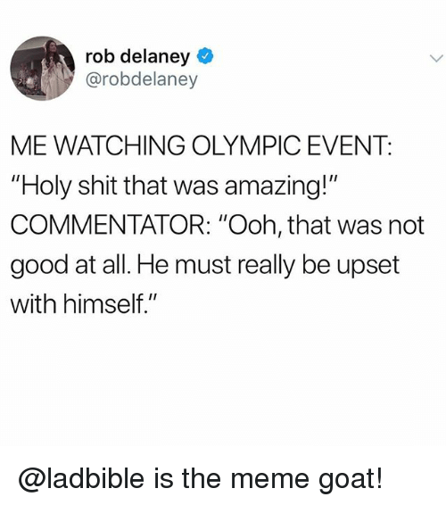 "Commentator: rob delaney  @robdelaney  ME WATCHING OLYMPIC EVENT:  ""Holy shit that was amazing!""  COMMENTATOR: ""Ooh, that was not  good at all. He must really be upset  with himself."" @ladbible is the meme goat!"