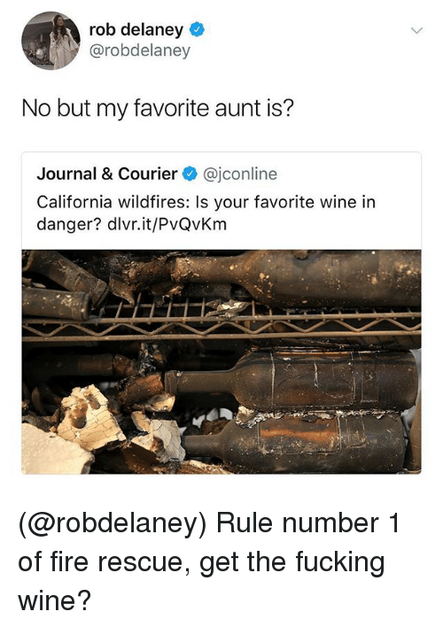 Fire, Fucking, and Wine: rob delaney  @robdelaney  No but my favorite aunt is?  Journal & Courier @jconline  California wildfires: Is your favorite wine in  danger? dlvr.it/PvQvKm (@robdelaney) Rule number 1 of fire rescue, get the fucking wine?