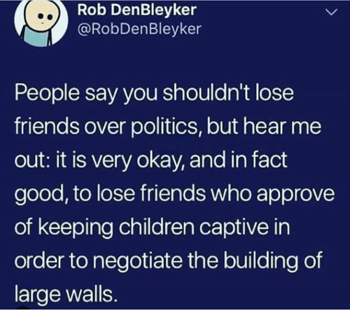 Children, Friends, and Memes: Rob DenBleyker  @RobDenBleyker  People say you shouldn't lose  friends over politics, but hear me  out: it is very okay, and in fact  good, to lose friends who approve  of keeping children captive in  order to negotiate the building of  large walls