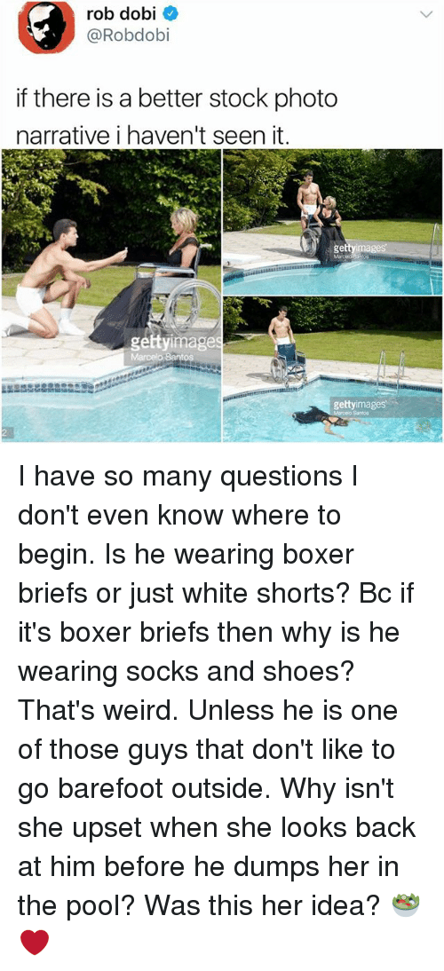 Memes, Shoes, and Weird: rob dobi  @Robdobi  if there is a better stock photo  narrative i haven't seen it.  gettyimage  gettyimages  Santoo I have so many questions I don't even know where to begin. Is he wearing boxer briefs or just white shorts? Bc if it's boxer briefs then why is he wearing socks and shoes? That's weird. Unless he is one of those guys that don't like to go barefoot outside. Why isn't she upset when she looks back at him before he dumps her in the pool? Was this her idea? 🥗❤️