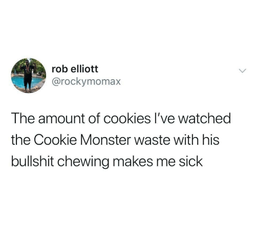 cookie monster: rob elliott  @rockymomax  The amount of cookies I've watched  the Cookie Monster waste with his  bullshit chewing makes me sick