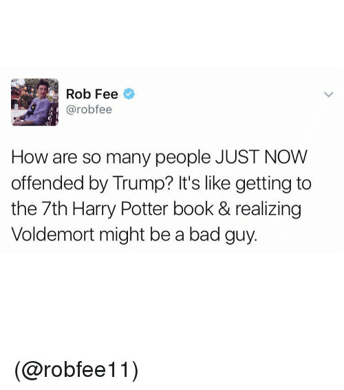 Trump: Rob Fee  Carob fee  How are so many people JUST NOW  offended by Trump? It's like getting to  the 7th Harry Potter book & realizing  Voldemort might be a bad guy. (@robfee11)