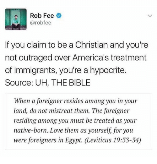 leviticus: Rob Fee  @rob fee  If you claim to be a Christian and you're  not outraged over America's treatment  of immigrants, you're a hypocrite.  Source: UH, THE BIBLE  When a foreigner resides among you in your  land, do not mistreat them. The foreigner  residing among you must be treated as your  native-born. Love them as yourself, for you  were foreigners in Egypt. Leviticus 19:33-34)