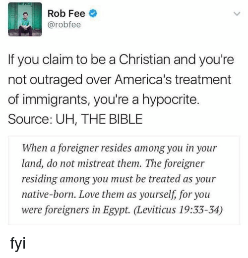 leviticus: Rob Fee  @robo fee  If you claim to be a Christian and you're  not outraged over America's treatment  of immigrants, you're a hypocrite.  Source: UH, THE BIBLE  When a foreigner resides among you in your  land, do not mistreat them. The foreigner  residing among you must be treated as your  native-born. Love them as yourself, for you  were foreigners in Egypt. Leviticus 19:33-34) fyi