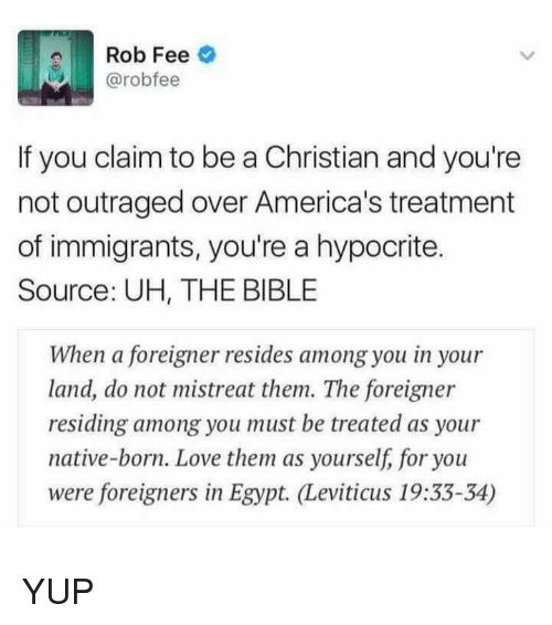 leviticus: Rob Fee  @robo fee  If you claim to be a Christian and you're  not outraged over America's treatment  of immigrants, you're a hypocrite.  Source: UH, THE BIBLE  When a foreigner resides among you in your  land, do not mistreat them. The foreigner  residing among you must be treated as your  native-born. Love them as yourself, for you  were foreigners in Egypt. Leviticus 19:33-34) YUP