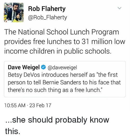 "Providence: Rob Flaherty  @Rob Flaherty  The National School Lunch Program  provides free lunches to 31 million low  income Children in public school  Dave Weigel  daveweigel  Betsy DeVos introduces herself as ""the first  person to tell Bernie Sanders to his face that  there's no such thing as a free lunch.  10:55 AM 23 Feb 17 ...she should probably know this."