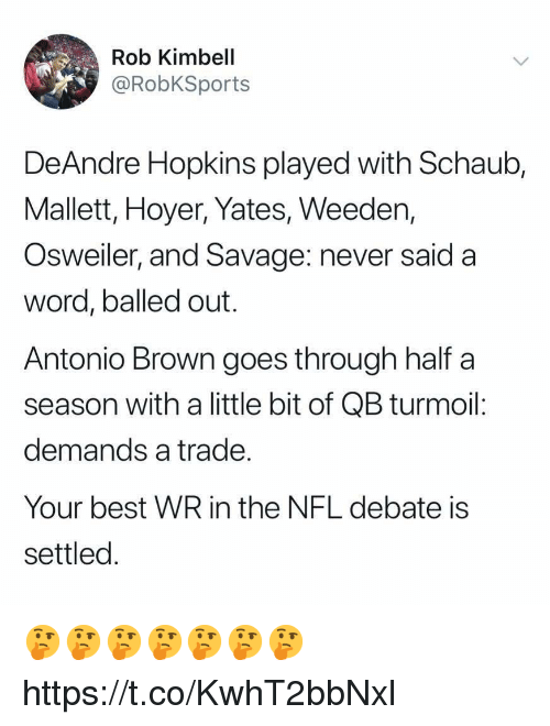 Osweiler: Rob Kimbell  @RobKSports  DeAndre Hopkins played with Schaub,  Mallett, Hoyer, Yates, Weeden,  Osweiler, and Savage: never said a  word, balled out.  Antonio Brown goes through half a  season with a little bit of QB turmoil:  demands a trade  Your best WR in the NFL debate is  settled 🤔🤔🤔🤔🤔🤔🤔 https://t.co/KwhT2bbNxl