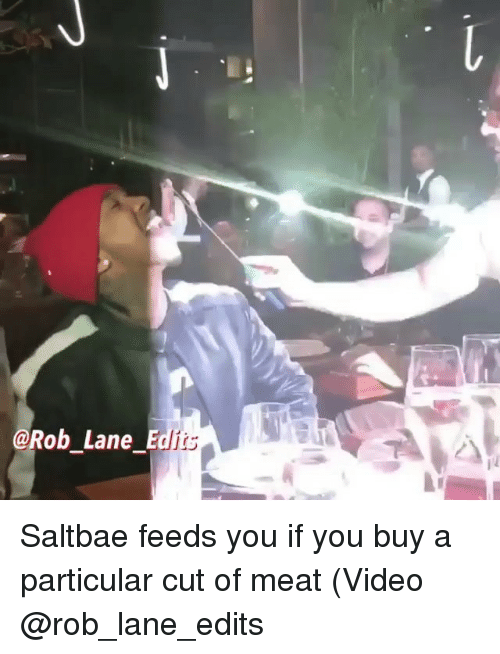Saltbae: @Rob Lane Ed  its Saltbae feeds you if you buy a particular cut of meat (Video @rob_lane_edits