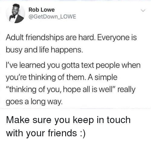"""thinking of you: Rob Lowe  @GetDown LOWE  Adult friendships are hard. Everyone is  busy and life happens.  I've learned you gotta text people when  you're thinking of them. A simple  """"thinking of you, hope all is well"""" really  goes a long way. Make sure you keep in touch with your friends :)"""