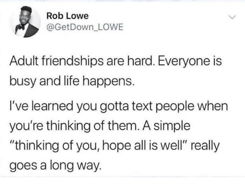 """thinking of you: Rob Lowe  @GetDown_ LOWE  Adult friendships are hard. Everyone is  busy and life happens.  I've learned you gotta text people when  you're thinking of them. A simple  """"thinking of you, hope all is well"""" really  goes a long way."""