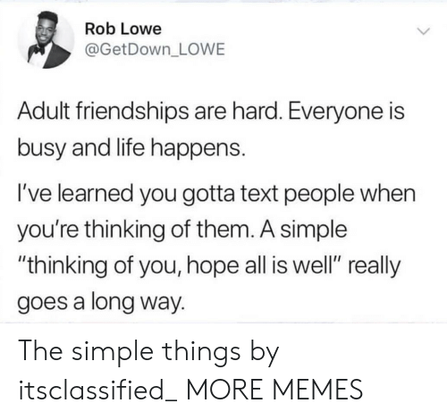 """thinking of you: Rob Lowe  @GetDown_ LOWE  Adult friendships are hard. Everyone is  busy and life happens.  I've learned you gotta text people when  you're thinking of them. A simple  """"thinking of you, hope all is well"""" really  goes a long way. The simple things by itsclassified_ MORE MEMES"""