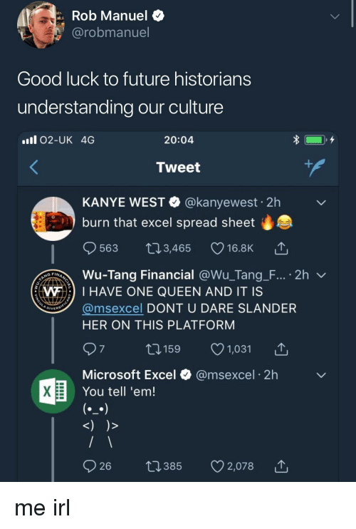 Microsoft Excel: Rob Manuel $  @robmanuel  Good luck to future historians  understanding our culture  ll 02-UK 4G  20:04  Tweet  KANYE WEST @kanyewest 2h  burn that excel spread sheet  0  563 t03,465 16.8K  Wu-Tang Financial @Wu-Tang-F.., . 2h ﹀  @msexcel DONT U DARE SLANDER  WI HAVE ONE QUEEN AND IT IS  DIVERS  HER ON THIS PLATFORM  1159 1,031  Microsoft Excel  You tell 'em!  @msexcel 2h me irl
