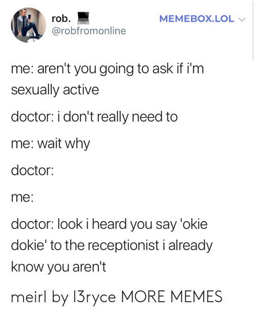 okie: rob  MEMEBOX.LOL  @robfromonline  me: aren't you going to ask if i'm  sexually active  doctor: i don't really need to  me: wait why  doctor:  me:  doctor: look i heard you say 'okie  dokie' to the receptionist i already  know you aren't meirl by l3ryce MORE MEMES