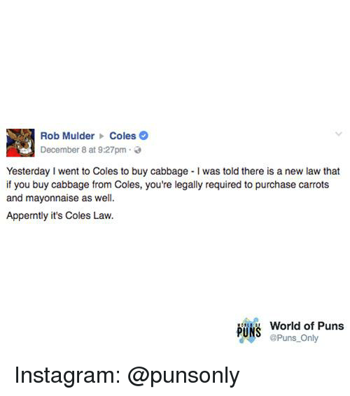 Instagram, Puns, and World: Rob Mulder Coles  December 8 at 9:27pm  Yesterday I went to Coles to buy cabbage I was told there is a new law that  if you buy cabbage from Coles, you're legally required to purchase carrots  and mayonnaise as well.  Apperntly it's Coles Law.  World of Puns  PüiS  Puns Only Instagram: @punsonly