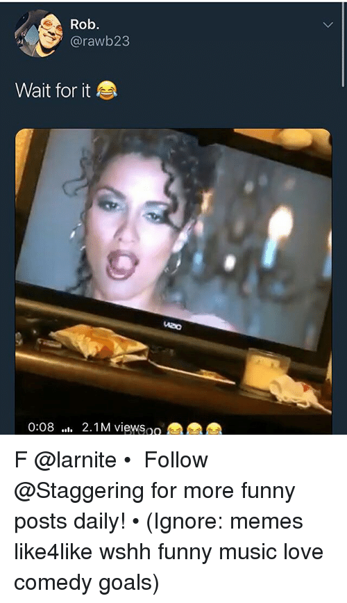 Funny, Goals, and Love: Rob.  @rawb23  Wait for it  0:08 2.1M viewsoo F @larnite • ➫➫➫ Follow @Staggering for more funny posts daily! • (Ignore: memes like4like wshh funny music love comedy goals)