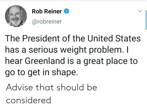 greenland: Rob Reiner  @robreiner  The President of the United States  has a serious weight problem. I  hear Greenland is a great place to  go to get in shape. Advise that should be considered