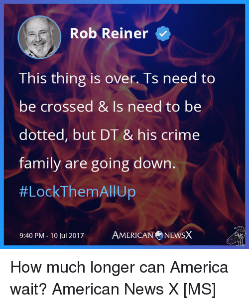 American News: Rob Reiner  This thing is over. Ts need to  be crossed & Is need to be  dotted, but DT & his crime  family are going down.  #LockThemAll Up  9:40 PM - 10 Jul 2017  AMERICANNEwSX How much longer can America wait? American News X [MS]