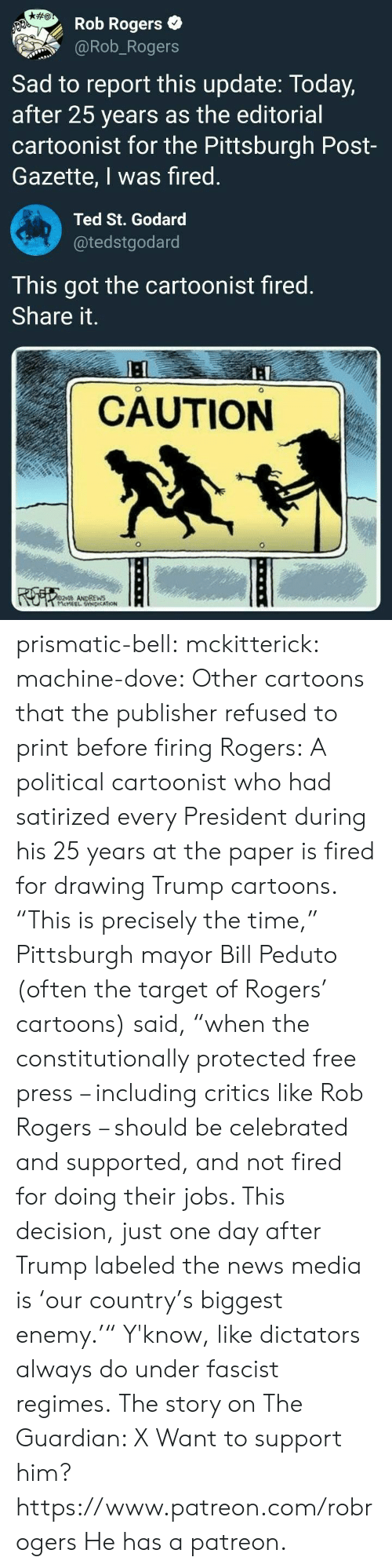 "Firing: Rob Rogers  @Rob_Rogers  Sad to report this update: Today,  after 25 years as the editorial  cartoonist for the Pittsburgh Post-  Gazette, I was fired  Ted St. Godard  @tedstgodard  This got the cartoonist fired  Share it.  I:  CAUTION  ANDREWS prismatic-bell: mckitterick:  machine-dove:  Other cartoons that the publisher refused to print before firing Rogers:   A political cartoonist who had satirized every President during his 25 years at the paper is fired for drawing Trump cartoons.  ""This is precisely the time,"" Pittsburgh mayor Bill Peduto (often the target of Rogers' cartoons) said, ""when the constitutionally protected free press – including critics like Rob Rogers – should be celebrated and supported, and not fired for doing their jobs. This decision, just one day after Trump labeled the news media is 'our country's biggest enemy.'"" Y'know, like dictators always do under fascist regimes. The story on The Guardian: X  Want to support him?  https://www.patreon.com/robrogers  He has a patreon."
