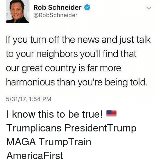 turn offs: Rob Schneider  @RobSchneider  If you turn off the news and just talk  to your neighbors you'll find that  our great country is far more  harmonious than you're being told  5/31/17, 1:54 PM I know this to be true! 🇺🇸 Trumplicans PresidentTrump MAGA TrumpTrain AmericaFirst