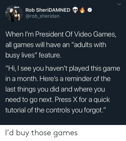 "i see you: Rob SheriDAMNED  @rob_sheridan  When I'm President Of Video Games,  all games will have an ""adults with  busy lives"" feature.  ""Hi, I see you haven't played this game  in a month. Here's a reminder of the  last things you did and where you  need to go next. Press X for a quick  tutorial of the controls you forgot."" I'd buy those games"