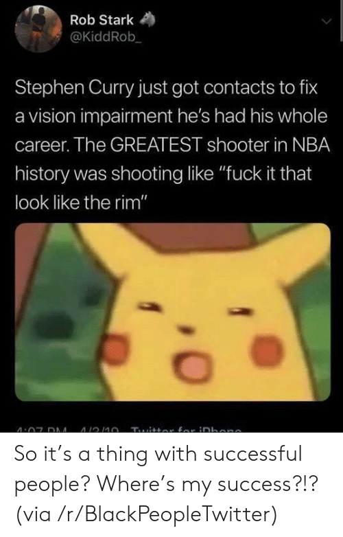 "contacts: Rob Stark  @KiddRob  Stephen Curry just got contacts to fix  a vision impairment he's had his whole  career. The GREATEST shooter in NBA  history was shooting like ""fuck it that  look like the rim"" So it's a thing with successful people? Where's my success?!? (via /r/BlackPeopleTwitter)"