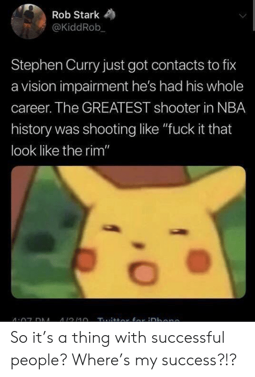 """Stephen Curry: Rob Stark  @KiddRob  Stephen Curry just got contacts to fix  a vision impairment he's had his whole  career. The GREATEST shooter in NBA  history was shooting like """"fuck it that  look like the rim"""" So it's a thing with successful people? Where's my success?!?"""