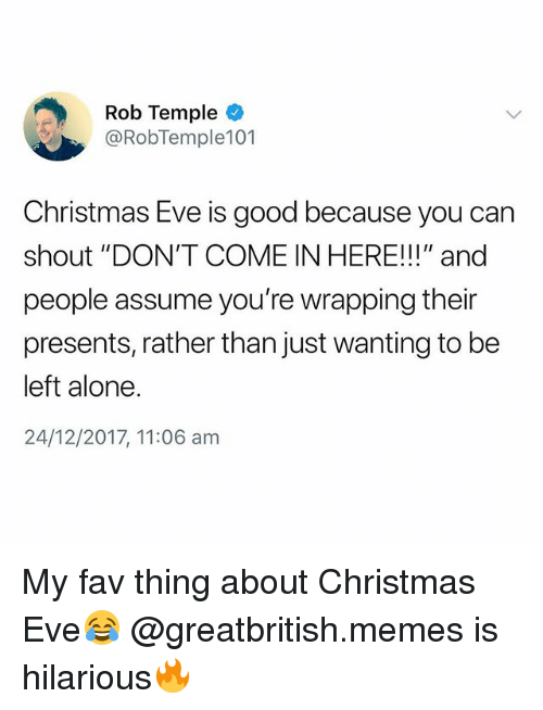 """Being Alone, Christmas, and Memes: Rob Temple  @RobTemple101  Christmas Eve is good because you can  shout """"DON'T COME IN HERE!!!"""" and  people assume you're wrapping their  presents, rather than just wanting to be  left alone.  24/12/2017, 11:06 am My fav thing about Christmas Eve😂 @greatbritish.memes is hilarious🔥"""