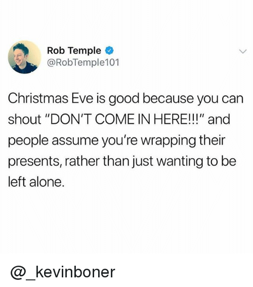 """Being Alone, Christmas, and Funny: Rob Temple  @RobTemple101  Christmas Eve is good because you can  shout """"DON'T COME IN HERE!!!"""" and  people assume you're wrapping their  presents, rather than just wanting to be  left alone. @_kevinboner"""