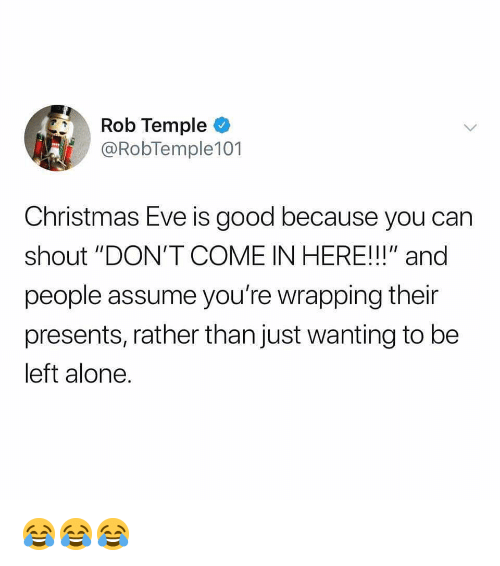"""Carn: Rob Temple  @RobTemple101  Christmas Eve is good because you carn  shout """"DON'T COME IN HERE!!!"""" and  people assume you're wrapping their  presents, rather than just wanting to be  left alone. 😂😂😂"""