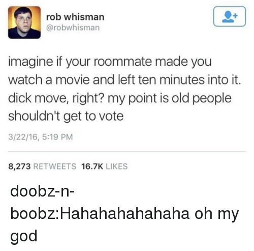 Hahahahahahaha: rob whisman  @robwhisman  imagine if your roommate made you  watch a movie and left ten minutes into it.  dick move, right? my point is old people  shouldn't get to vote  3/22/16, 5:19 PM  8,273 RETWEETS 16.7K LIKES doobz-n-boobz:Hahahahahahaha oh my god