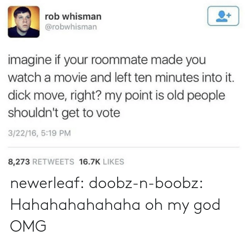 Hahahahahahaha: rob whisman  @robwhisman  imagine if your roommate made you  watch a movie and left ten minutes into it.  dick move, right? my point is old people  shouldn't get to vote  3/22/16, 5:19 PM  8,273 RETWEETS 16.7K LIKES newerleaf: doobz-n-boobz: Hahahahahahaha oh my god  OMG