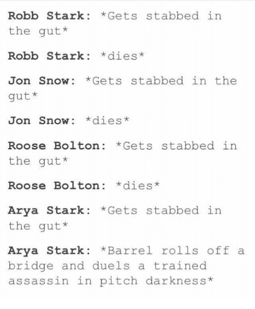 Robb Stark: Robb Stark Gets stabbed in  the gut  Robb Stark  dies  Jon Snow Gets stabbed in the  gut*  Snow: *dies*  Jon Roose Bolton Gets stabbed in  the gut*  Roose Bolton *dies  Arya Stark  Gets stabbed in  the gut*  Arya Stark  Barrel rolls off a  bridge and duels a trained  assassin in pitch darkness
