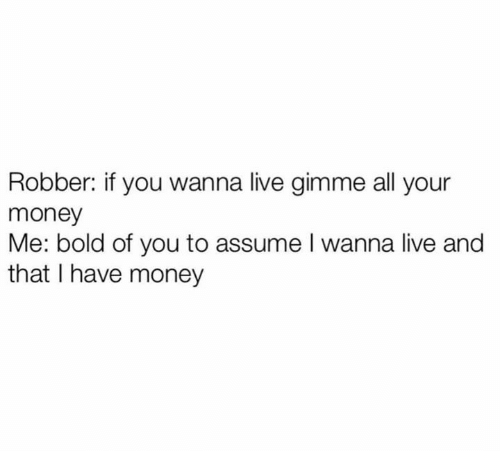 Dank, Money, and Live: Robber: if you wanna live gimme all your  money  Me: bold of you to assume I wanna live and  that I have money