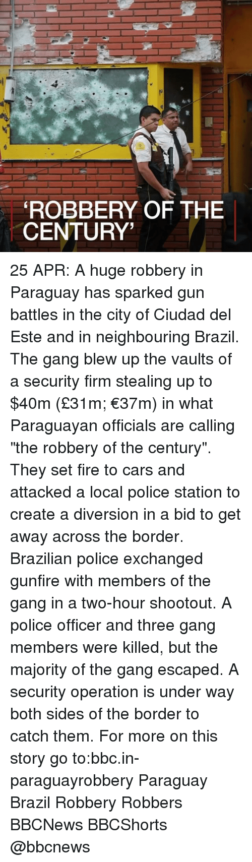 "Cars, Fire, and Memes: ROBBERY OF THE  CENTURY' 25 APR: A huge robbery in Paraguay has sparked gun battles in the city of Ciudad del Este and in neighbouring Brazil. The gang blew up the vaults of a security firm stealing up to $40m (£31m; €37m) in what Paraguayan officials are calling ""the robbery of the century"". They set fire to cars and attacked a local police station to create a diversion in a bid to get away across the border. Brazilian police exchanged gunfire with members of the gang in a two-hour shootout. A police officer and three gang members were killed, but the majority of the gang escaped. A security operation is under way both sides of the border to catch them. For more on this story go to:bbc.in-paraguayrobbery Paraguay Brazil Robbery Robbers BBCNews BBCShorts @bbcnews"