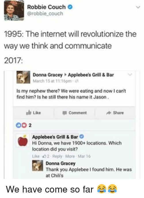 bar: Robbie Couch  @robbie couch  1995: The internet will revolutionize the  way we think and communicate  2017  Donna Gracey Applebee's Grill & Bar  March 15 at 1116pm  ls my nephew there? We were eating and nowIcant  find him? Is he still there his name it Jason.  Comment  Share  Like  OO  2  Applebee's Grill & Bar O  Hi Donna, we have 1900+ locations. Which  location did you visit?  Like t 2 Reply More Mar 16  Donna Gracey  Thank you Applebee I found him. He was  at Chilis We have come so far 😂😂