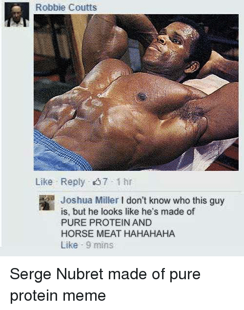 Protein Meme: Robbie Coutts  Like Reply 7 1 hr  Joshua Miller Idon't know who this guy  is, but he looks like he's made of  PURE PROTEIN AND  HORSE MEAT HAHAHAHA  Like 9 mins Serge Nubret made of pure protein meme