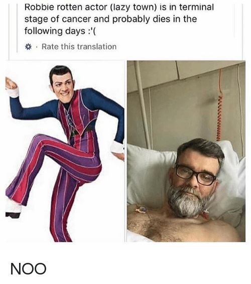 Lazy, Cancer, and The Following: Robbie rotten actor (lazy town) is in terminal  stage of cancer and probably dies in the  following days '(  . Rate this translation NOO