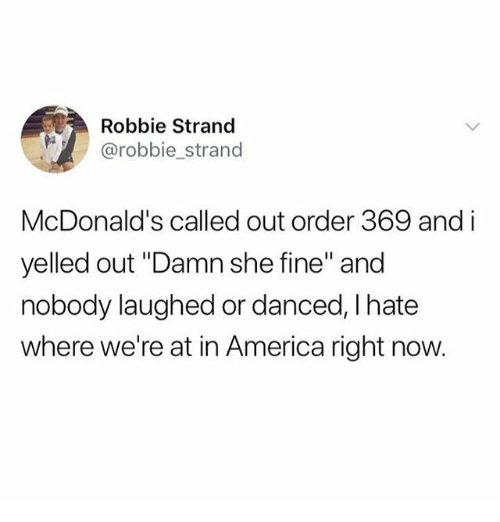 "America, McDonalds, and Memes: Robbie Strand  @robbie_strand  McDonald's called out order 369 and i  yelled out ""Damn she fine"" and  nobody laughed or danced, I hate  where we're at in America right now."