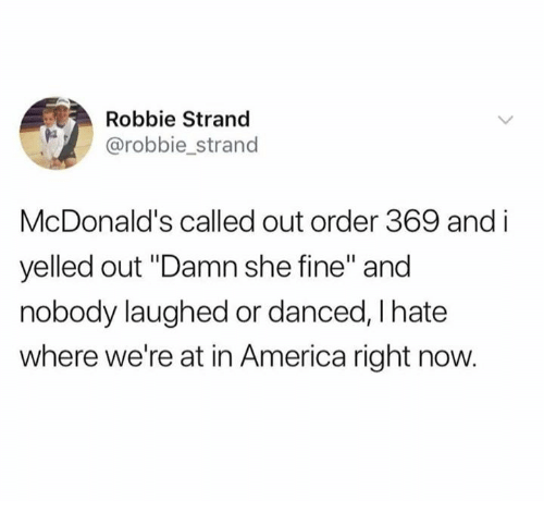 """America, Dank, and McDonalds: Robbie Strand  @robbie_strand  McDonald's called out order 369 and i  yelled out """"Damn she fine"""" and  nobody laughed or danced, I hate  where we're at in America right now."""