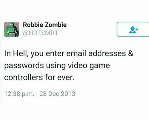 Email, Game, and Video: Robbie Zombie  @HRTSMRT  In Hell, you enter email addresses &  passwords using video game  controllers for ever.  12:38 p.m. 28 Dec 2013