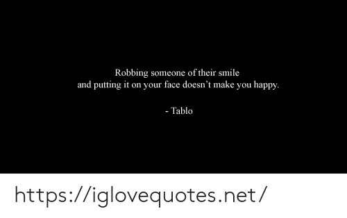 on your face: Robbing someone of their smile  and putting it on your face doesn't make you happy.  - Tablo https://iglovequotes.net/