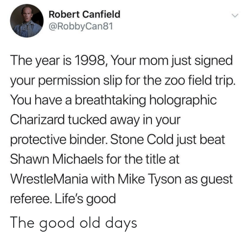 Michaels: Robert Canfield  @RobbyCan81  The year is 1998, Your mom just signed  your permission slip for the zoo field trip.  You have a breathtaking holographic  Charizard tucked away in your  protective binder. Stone Cold just beat  Shawn Michaels for the title at  WrestleMania with Mike Tyson as guest  referee. Life's good The good old days
