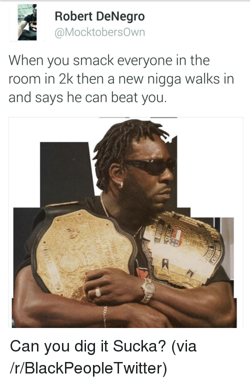 Sucka: Robert DeNegro  @MocktobersOwn  When you smack everyone in the  room in 2k then a new nigga walks in  and says he can beat you <p>Can you dig it Sucka? (via /r/BlackPeopleTwitter)</p>