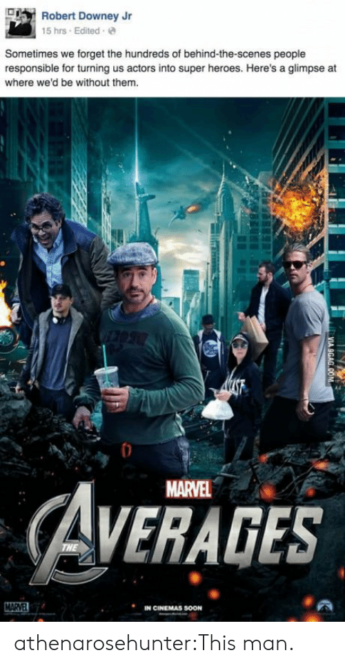 Robert Downey Jr: Robert Downey Jr  15 hrs Edited e  Sometimes we forget the hundreds of behind-the-scenes people  responsible for turning us actors into super heroes. Here's a glimpse at  where we'd be without them  MARVEL  AVERAGES  IN CINEMAS SOON athenarosehunter:This man.