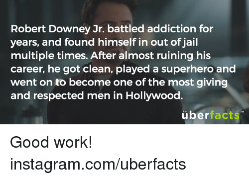 Good: Robert Downey Jr. battled addiction for  years, and found himself in out of jail  multiple times. After almost ruining his  career, he got clean, played a superhero and  went on to become one of the most giving  and respected men in Hollywood.  über  facts Good work!  instagram.com/uberfacts