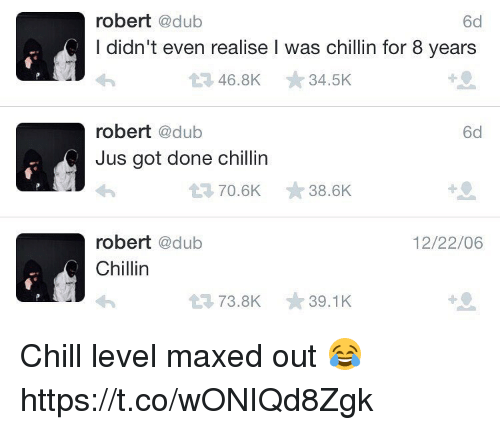 dubbing: robert  @dub  6d  I didn't even realise l was chillin for 8 years  t 46.8K  34.5K  robert  @dub  6d  Jus got done chillin  t 70.6K  38.6K  robert  @dub  12/22/06  Chillin  t 73.8K  39.1 K Chill level maxed out 😂 https://t.co/wONIQd8Zgk