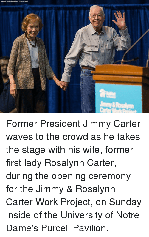 Jimmy Carter: Robert Franklin/South Bend Tribune via AP Former President Jimmy Carter waves to the crowd as he takes the stage with his wife, former first lady Rosalynn Carter, during the opening ceremony for the Jimmy & Rosalynn Carter Work Project, on Sunday inside of the University of Notre Dame's Purcell Pavilion.