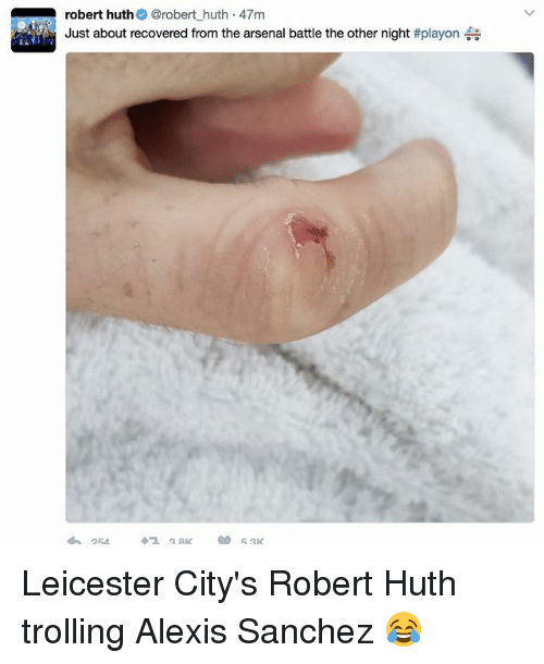 Arsenal, Memes, and Trolling: robert huth  @robert huth 47m  Just about recovered from the arsenal battle the other night  Leicester City's Robert Huth trolling Alexis Sanchez 😂
