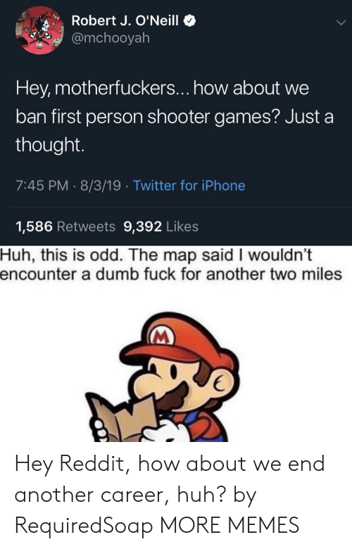 Motherfuckers: Robert J. O'Neill  @mchooyah  Hey, motherfuckers... how about we  ban first person shooter games? Just a  thought.  7:45 PM 8/3/19 Twitter for iPhone  1,586 Retweets 9,392 Likes  Huh, this is odd. The map said I wouldn't  encounter a dumb fuck for another two miles Hey Reddit, how about we end another career, huh? by RequiredSoap MORE MEMES